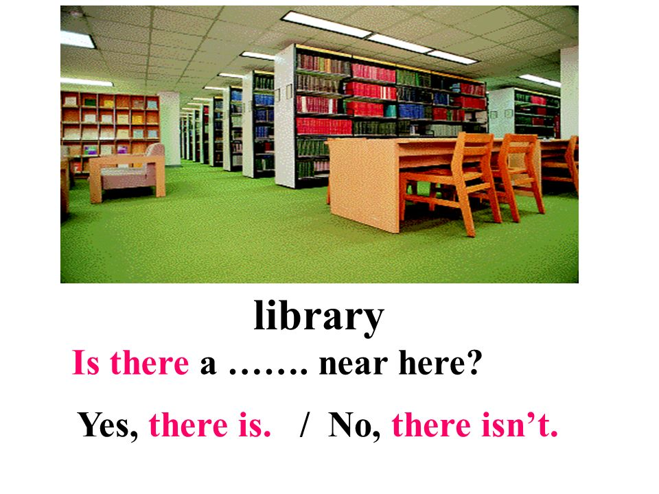 library Is there a ……. near here Yes, there is. / No, there isn't.