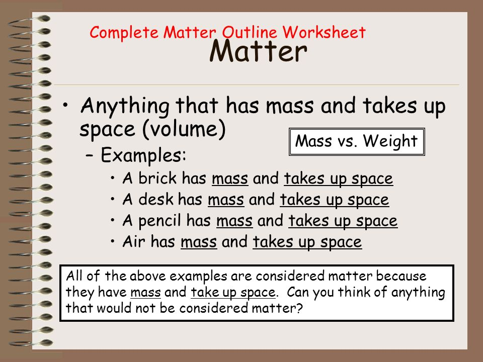 Matter Anything that has mass and takes up space (volume) Examples: