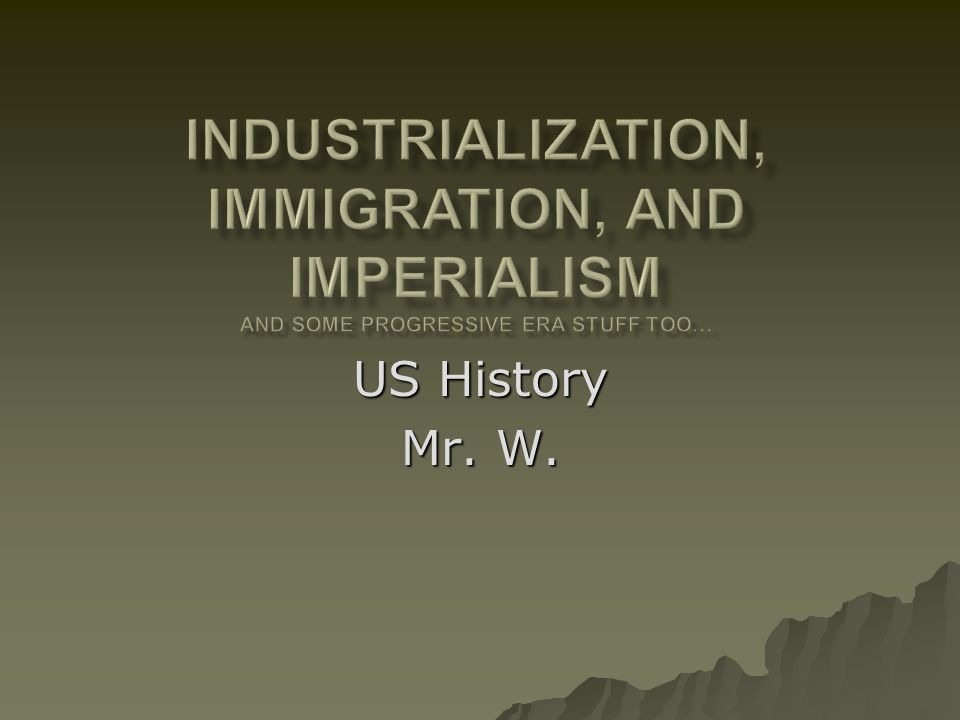 Industrialization, Immigration, and Imperialism And some Progressive Era stuff too…
