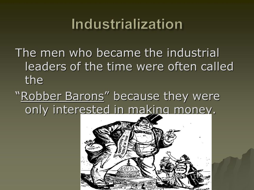 Industrialization The men who became the industrial leaders of the time were often called the.