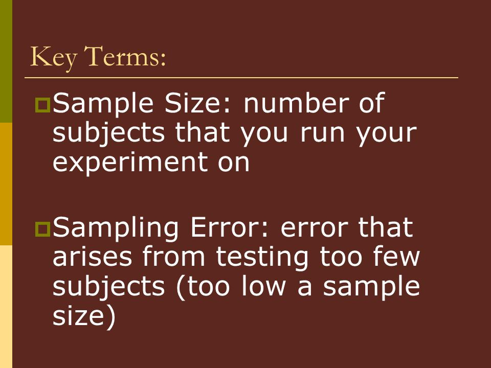 Key Terms: Sample Size: number of subjects that you run your experiment on.