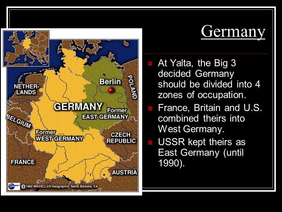 Germany At Yalta, the Big 3 decided Germany should be divided into 4 zones of occupation.