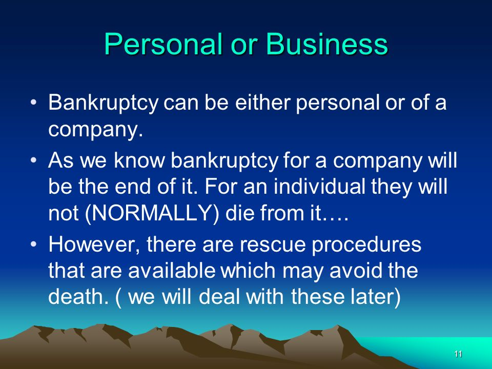 Personal or Business Bankruptcy can be either personal or of a company.