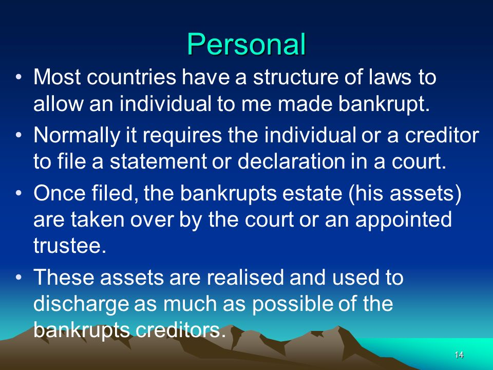 Personal Most countries have a structure of laws to allow an individual to me made bankrupt.