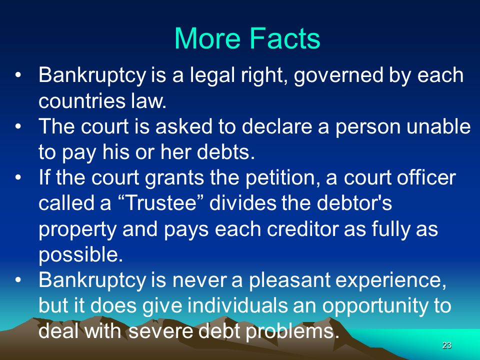 More Facts Bankruptcy is a legal right, governed by each countries law. The court is asked to declare a person unable to pay his or her debts.