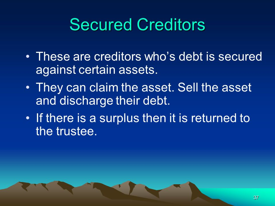 Secured Creditors These are creditors who's debt is secured against certain assets.