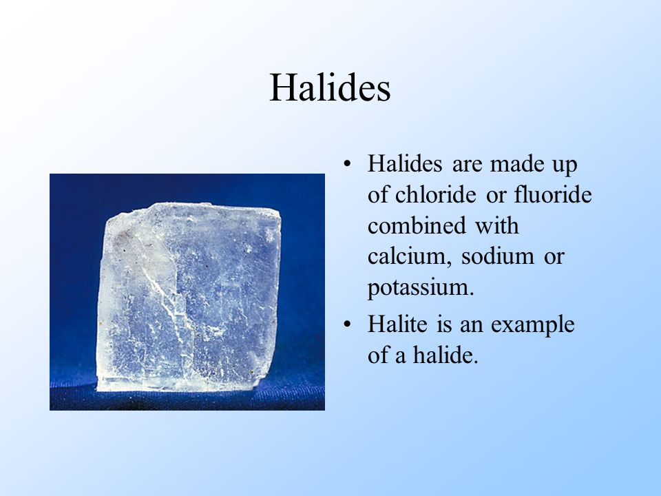 Halides Halides are made up of chloride or fluoride combined with calcium, sodium or potassium.