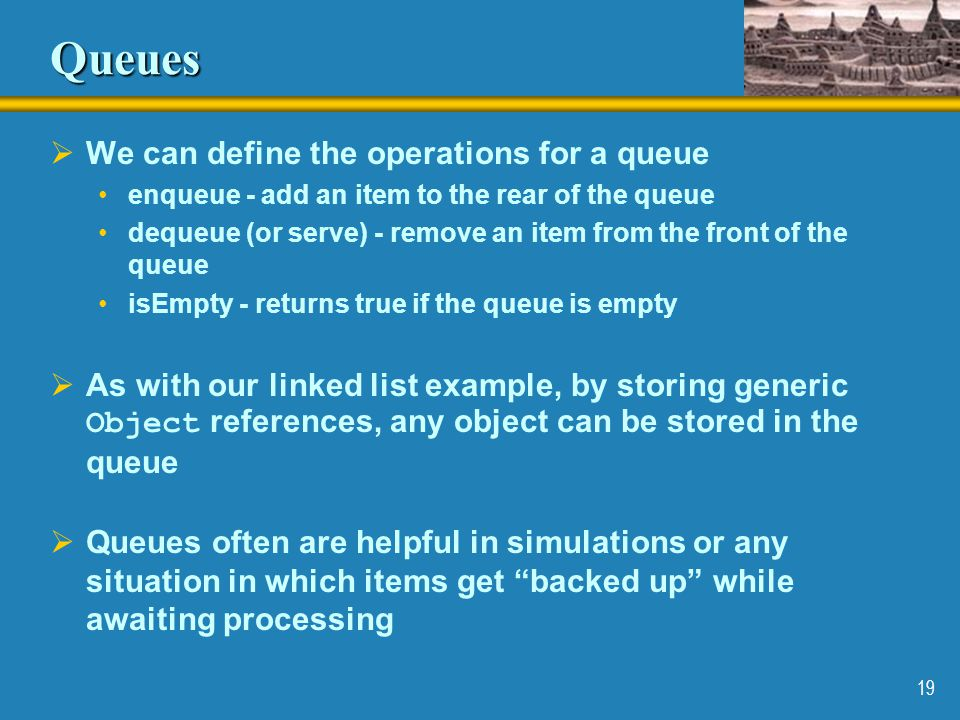 Queues We can define the operations for a queue