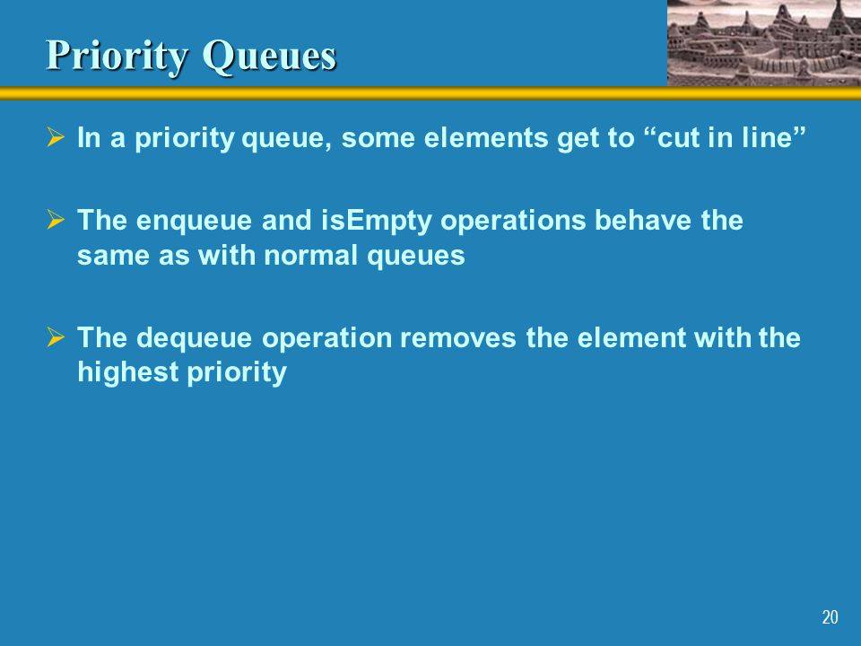 Priority Queues In a priority queue, some elements get to cut in line The enqueue and isEmpty operations behave the same as with normal queues.
