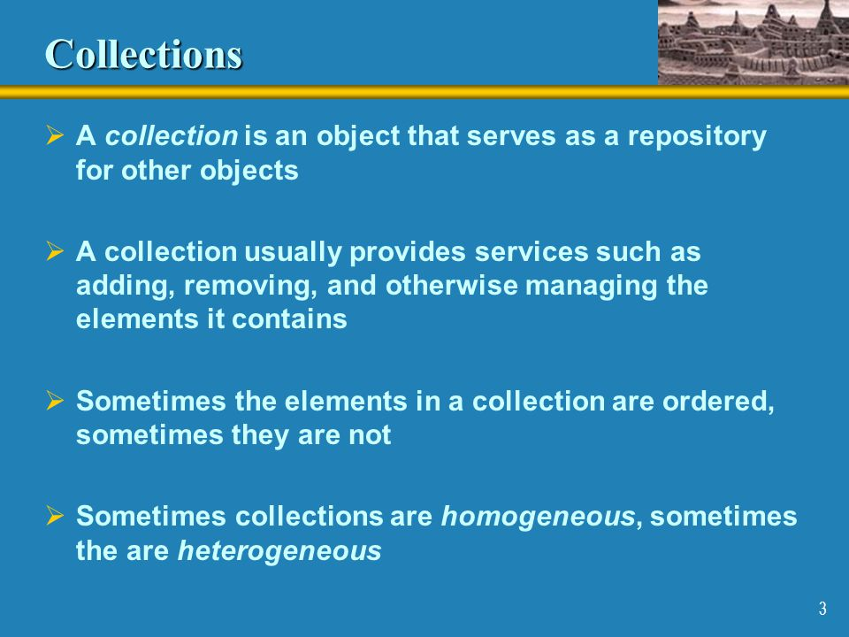 Collections A collection is an object that serves as a repository for other objects.