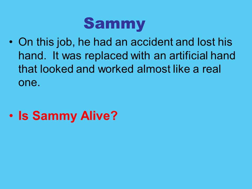 Sammy On this job, he had an accident and lost his hand. It was replaced with an artificial hand that looked and worked almost like a real one.
