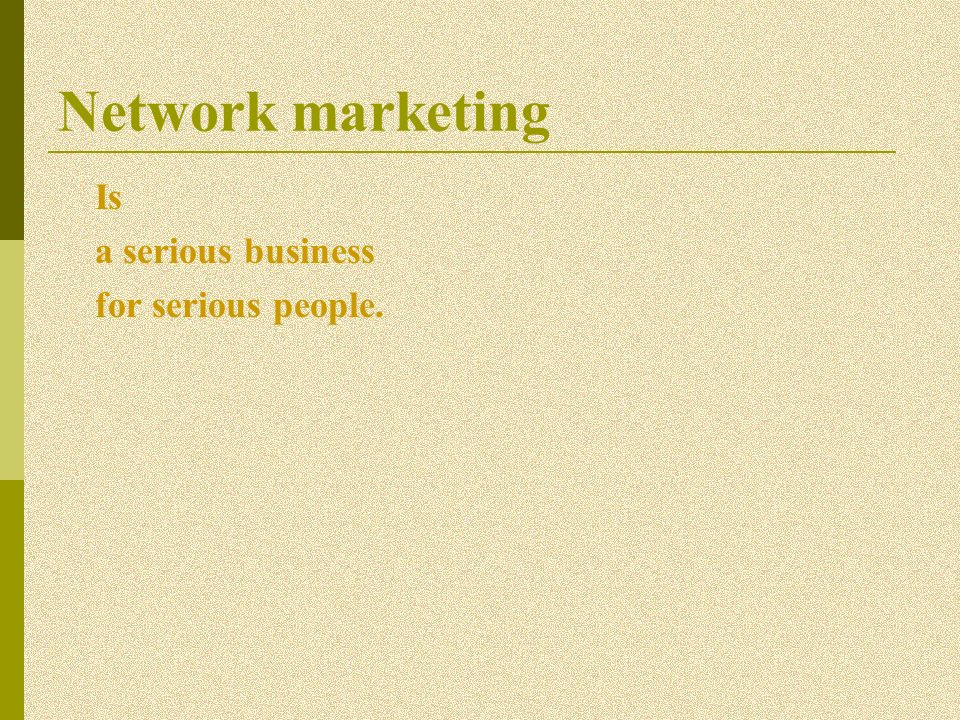 Network marketing Is a serious business for serious people.