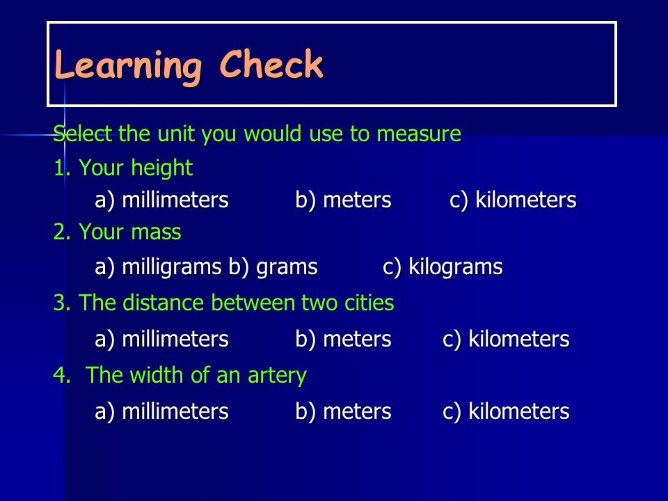 Learning Check Select the unit you would use to measure 1. Your height