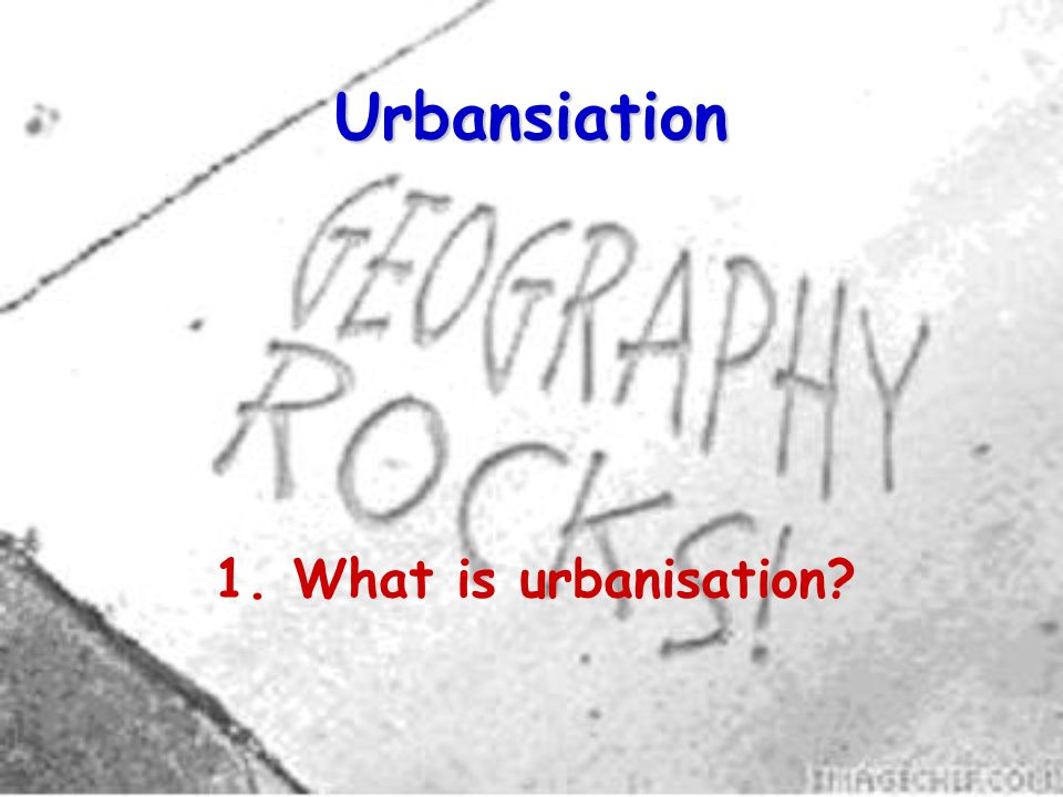 Urbansiation 1. What is urbanisation