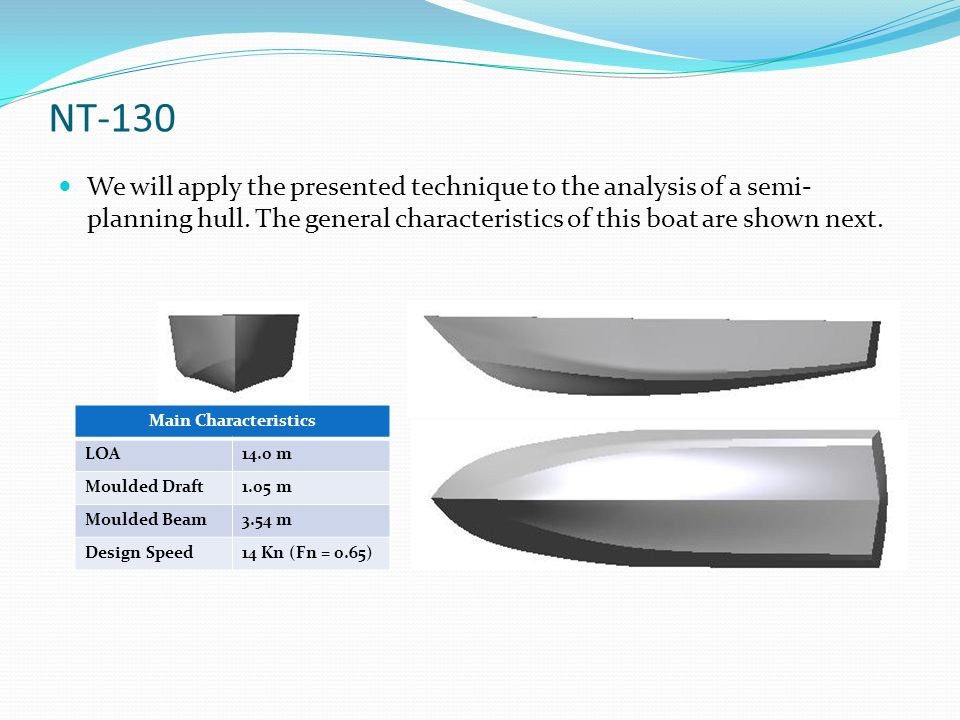 NT-130 We will apply the presented technique to the analysis of a semi-planning hull. The general characteristics of this boat are shown next.