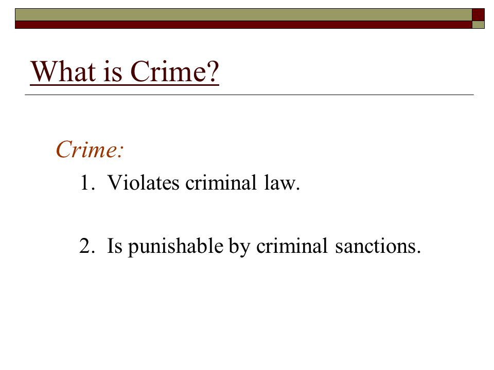 What is Crime Crime: 1. Violates criminal law.