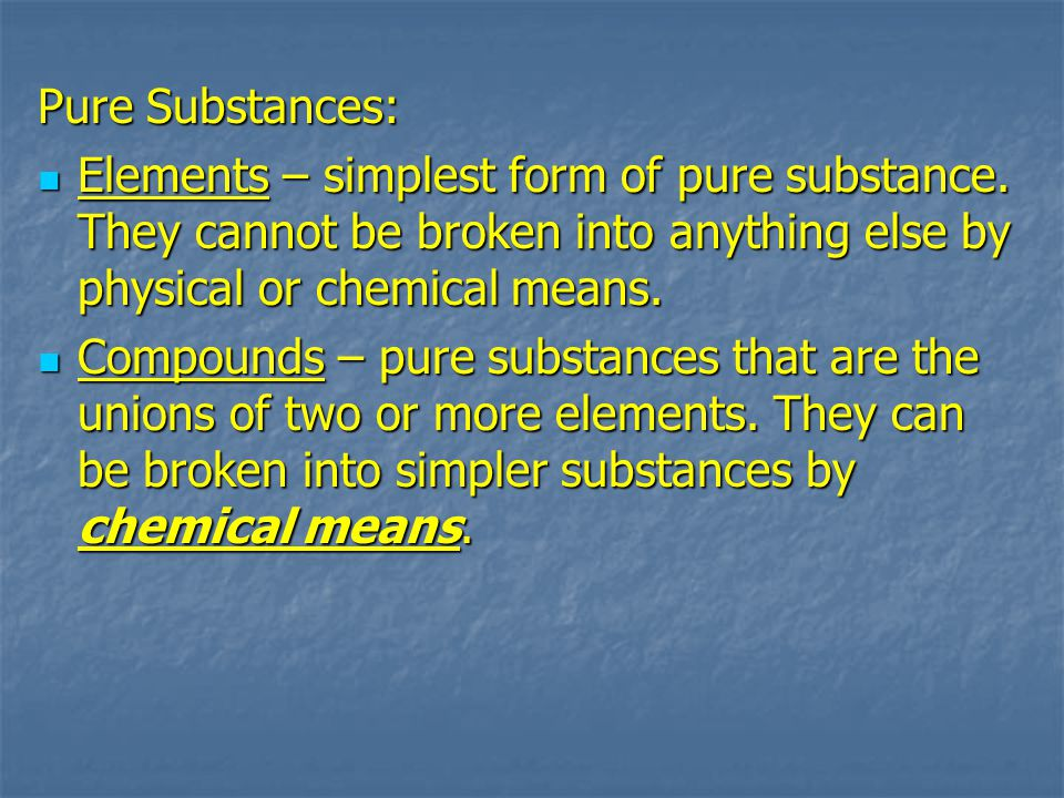 Pure Substances: Elements – simplest form of pure substance. They cannot be broken into anything else by physical or chemical means.