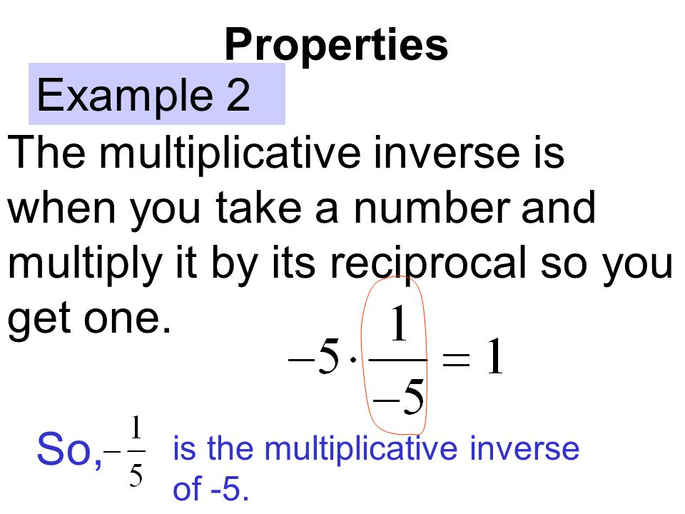 Properties Example 2. The multiplicative inverse is when you take a number and multiply it by its reciprocal so you get one.