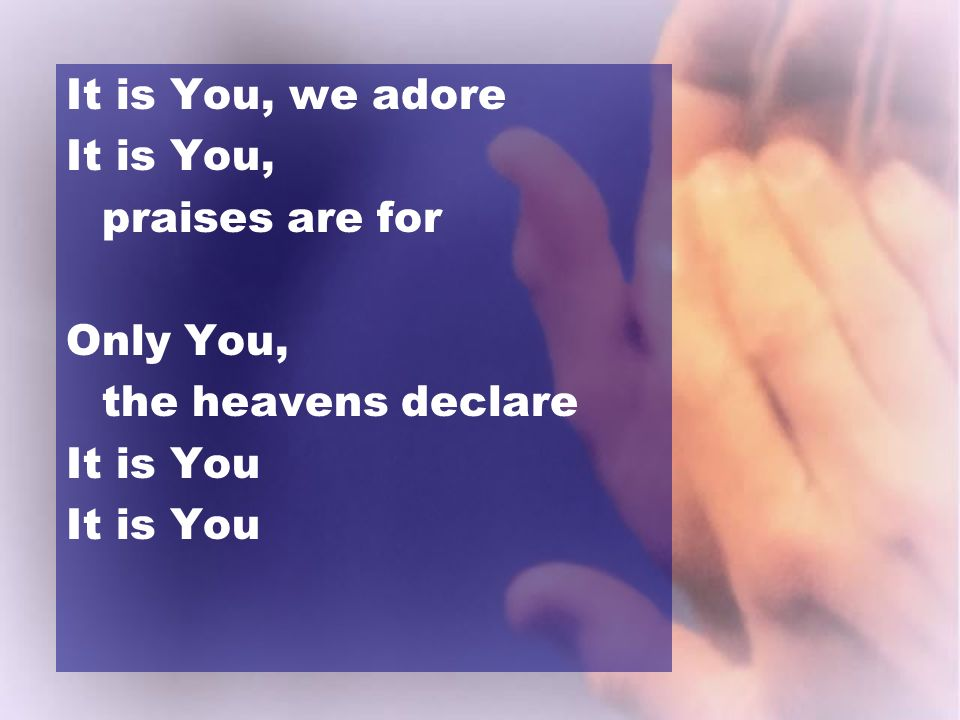 It is You, we adore It is You, praises are for Only You, the heavens declare It is You