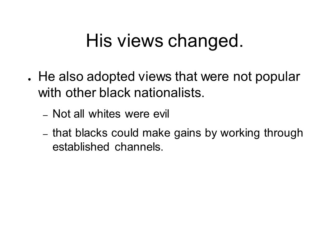 His views changed. He also adopted views that were not popular with other black nationalists. Not all whites were evil.