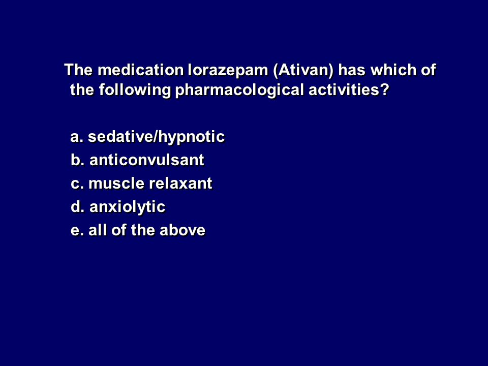 The medication lorazepam (Ativan) has which of the following pharmacological activities