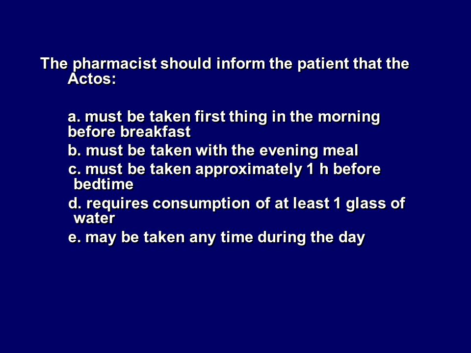 The pharmacist should inform the patient that the Actos: