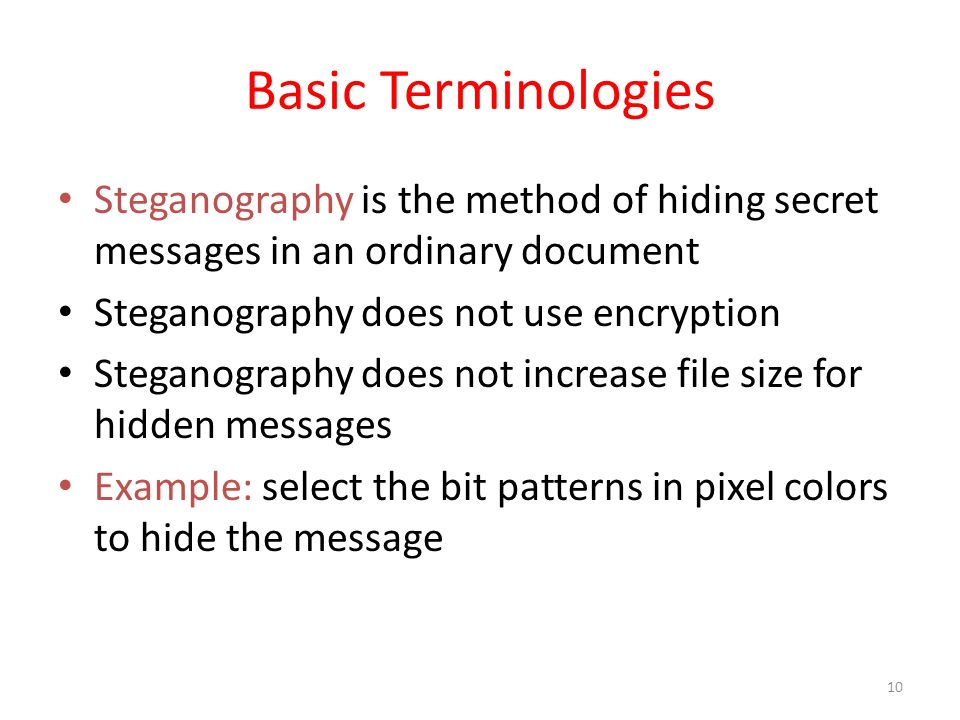 Basic Terminologies Steganography is the method of hiding secret messages in an ordinary document. Steganography does not use encryption.