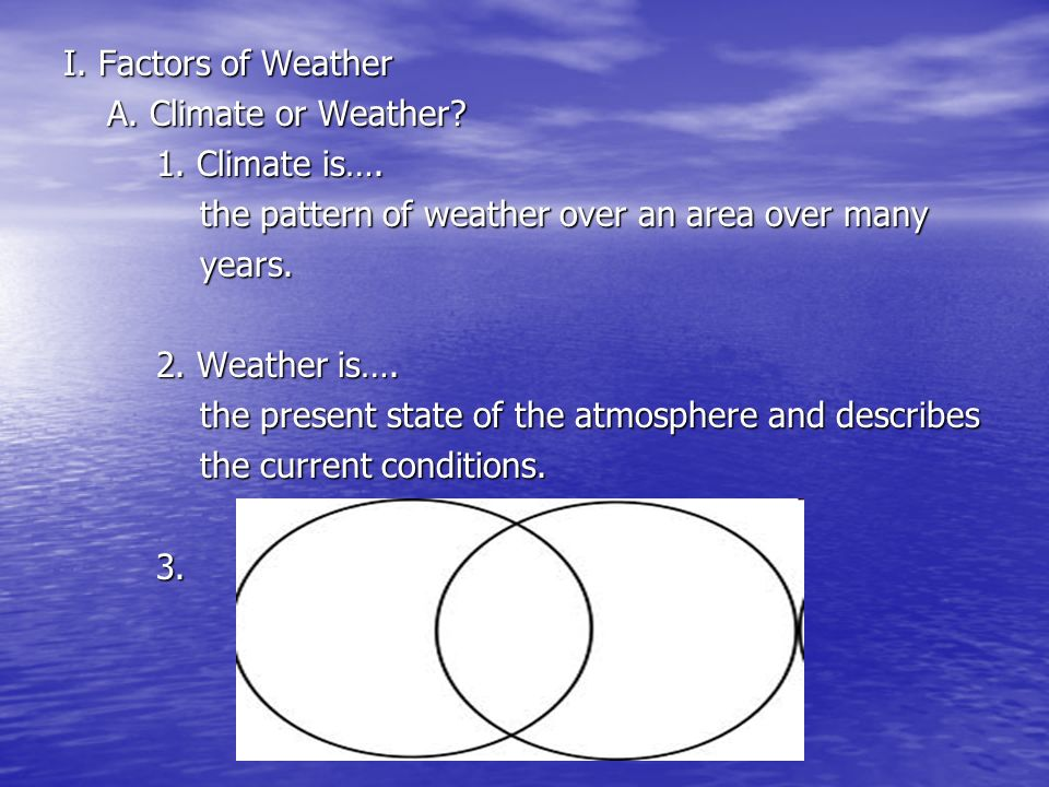 I. Factors of Weather A. Climate or Weather 1. Climate is…. the pattern of weather over an area over many.
