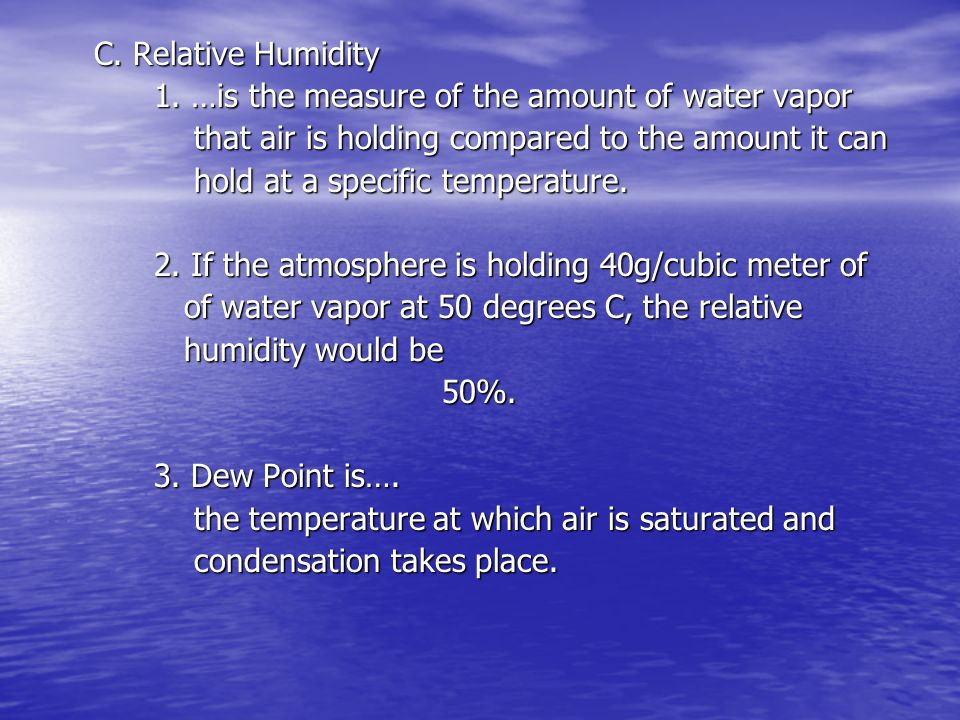 C. Relative Humidity 1. …is the measure of the amount of water vapor. that air is holding compared to the amount it can.