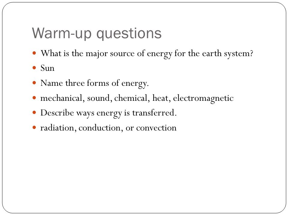 Warm-up questions What is the major source of energy for the earth system Sun. Name three forms of energy.