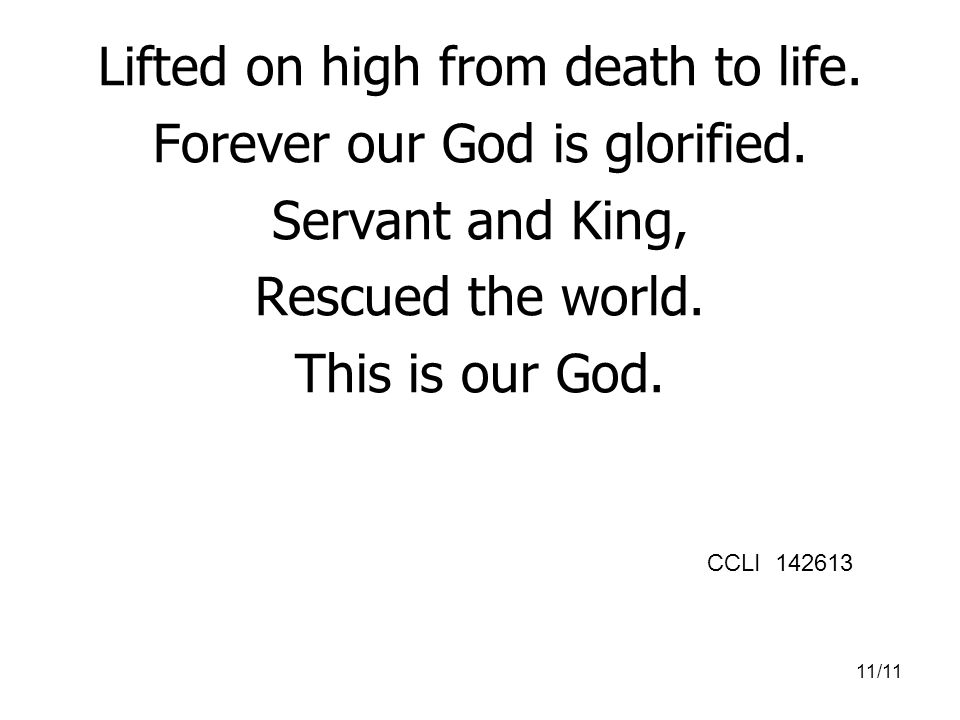 Lifted on high from death to life. Forever our God is glorified.