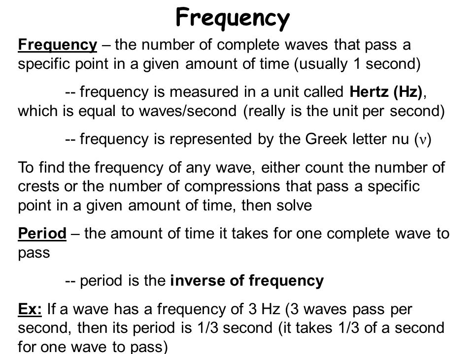 Frequency Frequency – the number of complete waves that pass a specific point in a given amount of time (usually 1 second)