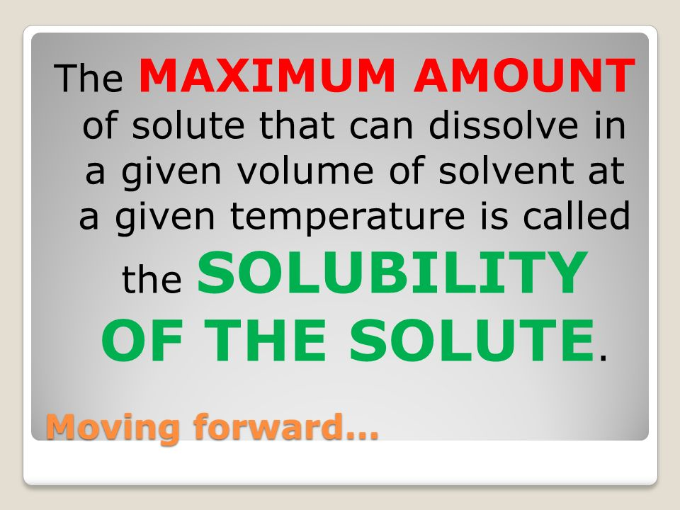 The MAXIMUM AMOUNT of solute that can dissolve in a given volume of solvent at a given temperature is called the SOLUBILITY OF THE SOLUTE.