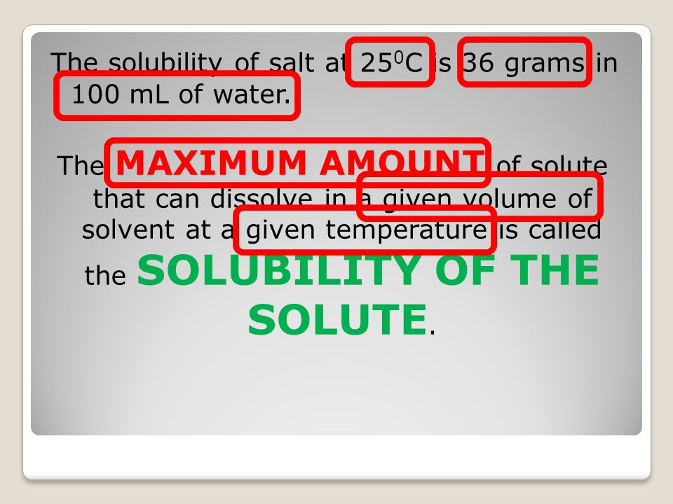 The solubility of salt at 250C is 36 grams in 100 mL of water.
