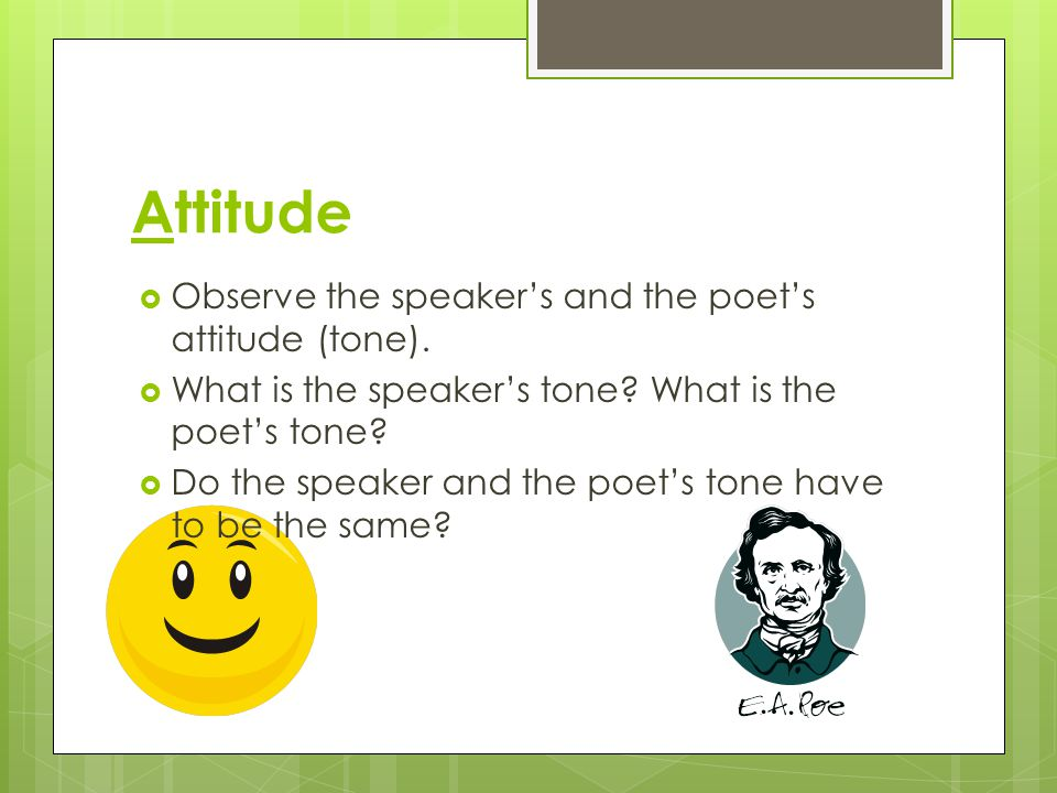 Attitude Observe the speaker's and the poet's attitude (tone).