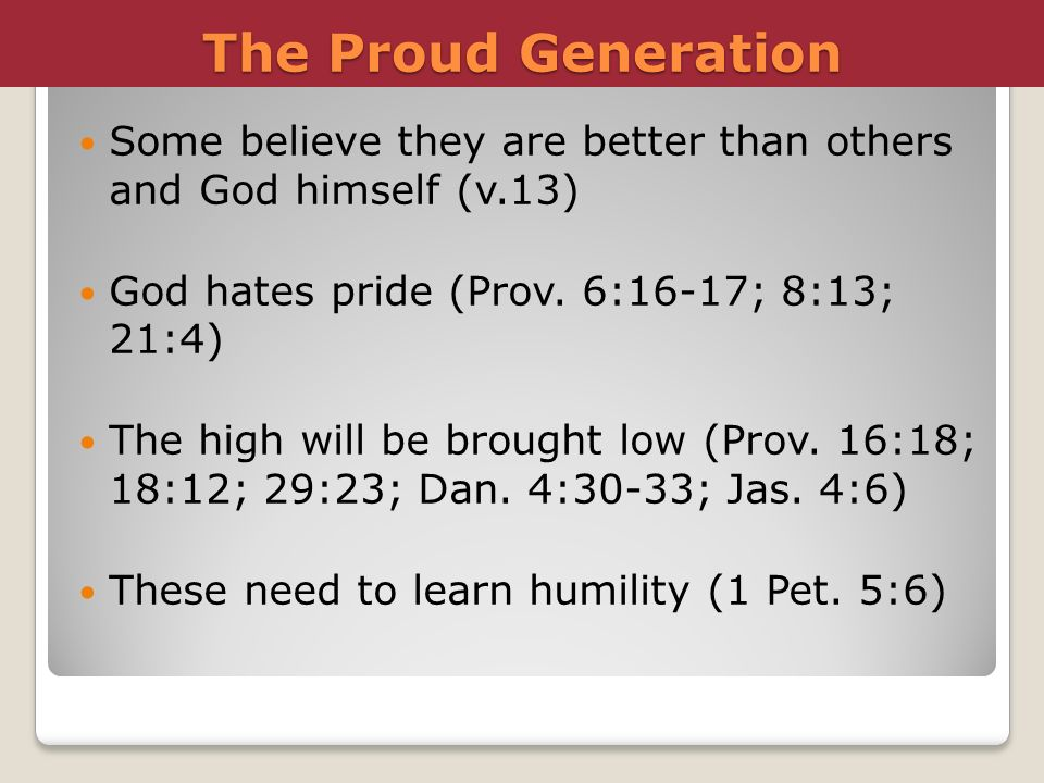 The Proud Generation Some believe they are better than others and God himself (v.13) God hates pride (Prov. 6:16-17; 8:13; 21:4)