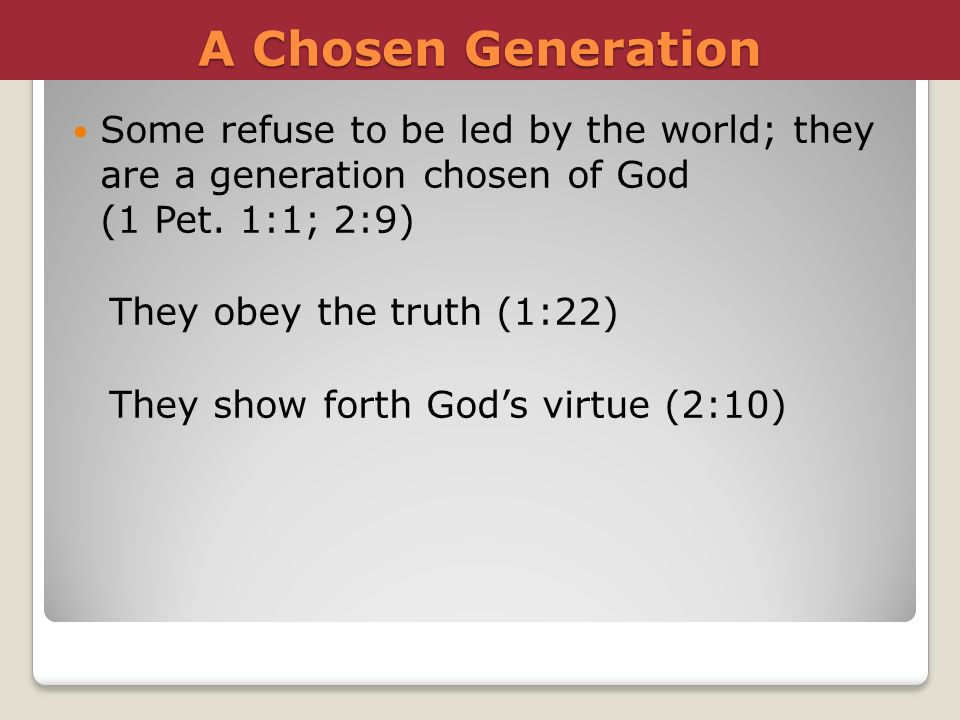 A Chosen Generation Some refuse to be led by the world; they are a generation chosen of God (1 Pet. 1:1; 2:9)