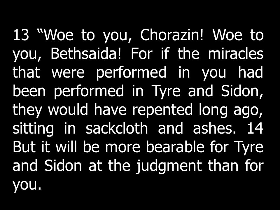 13 Woe to you, Chorazin. Woe to you, Bethsaida