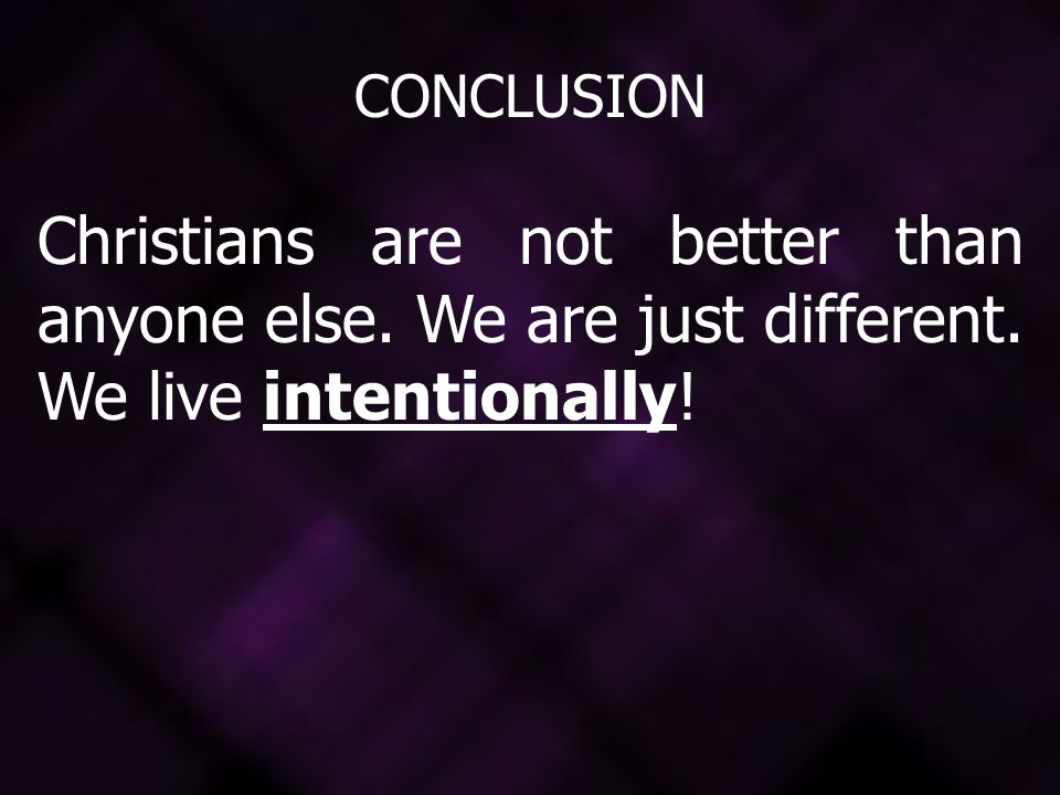 CONCLUSION Christians are not better than anyone else. We are just different. We live intentionally!