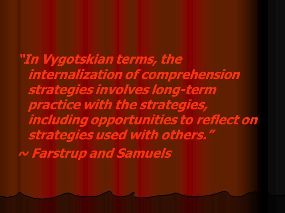 In Vygotskian terms, the internalization of comprehension strategies involves long-term practice with the strategies, including opportunities to reflect on strategies used with others.