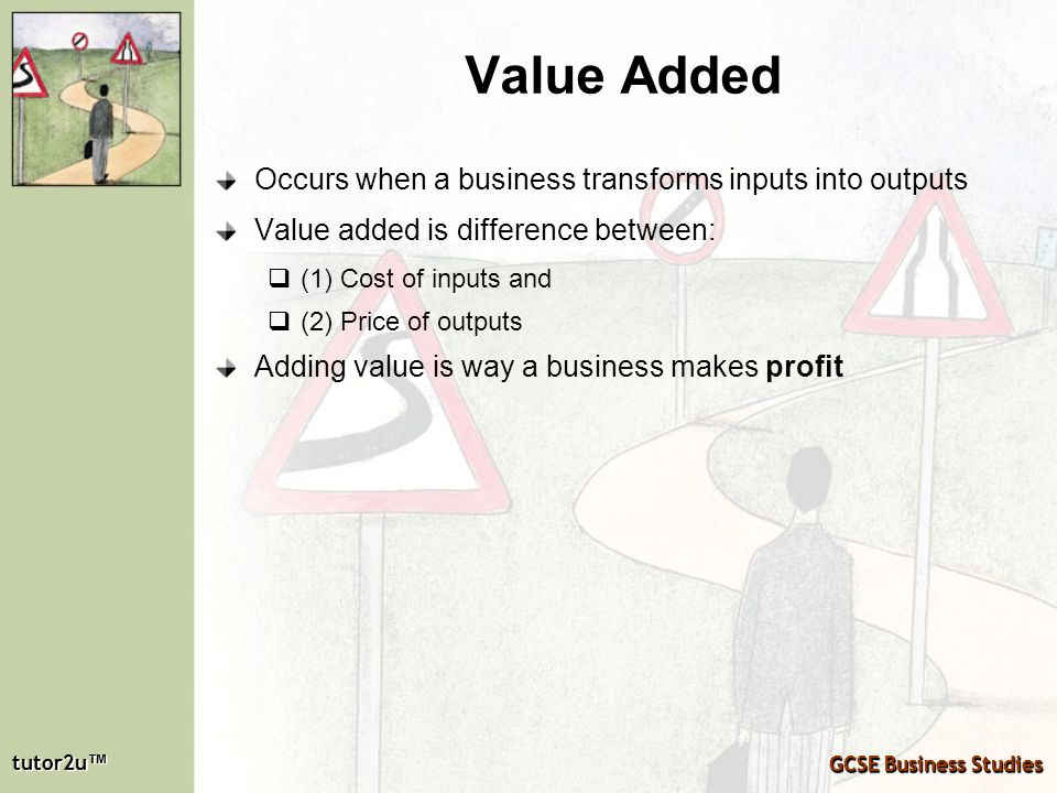 Value Added Occurs when a business transforms inputs into outputs
