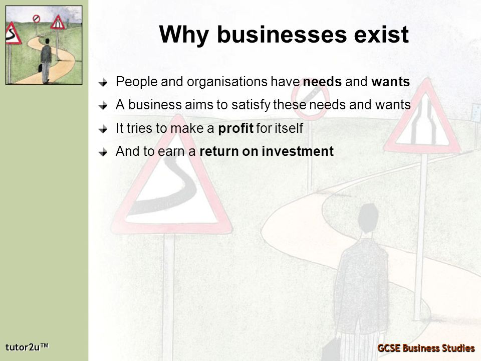 Why businesses exist People and organisations have needs and wants