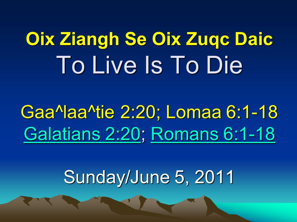 Oix Ziangh Se Oix Zuqc Daic To Live Is To Die Gaa^laa^tie 2:20; Lomaa 6:1-18 Galatians 2:20; Romans 6:1-18 Sunday/June 5, 2011