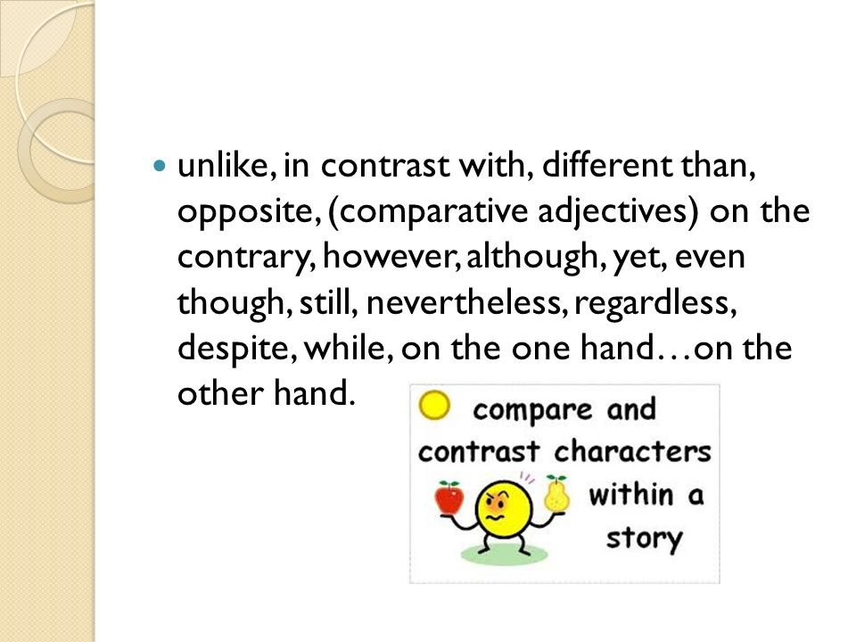 unlike, in contrast with, different than, opposite, (comparative adjectives) on the contrary, however, although, yet, even though, still, nevertheless, regardless, despite, while, on the one hand…on the other hand.