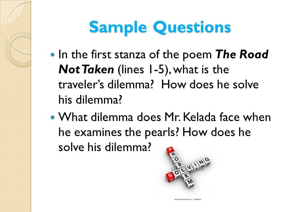 Sample Questions In the first stanza of the poem The Road Not Taken (lines 1-5), what is the traveler's dilemma How does he solve his dilemma