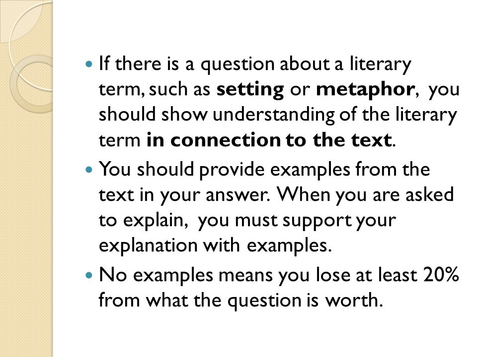 If there is a question about a literary term, such as setting or metaphor, you should show understanding of the literary term in connection to the text.