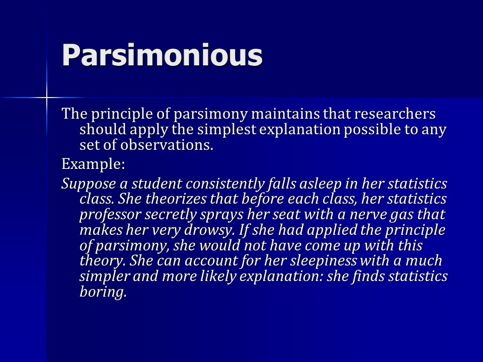 Parsimonious The principle of parsimony maintains that researchers should apply the simplest explanation possible to any set of observations.