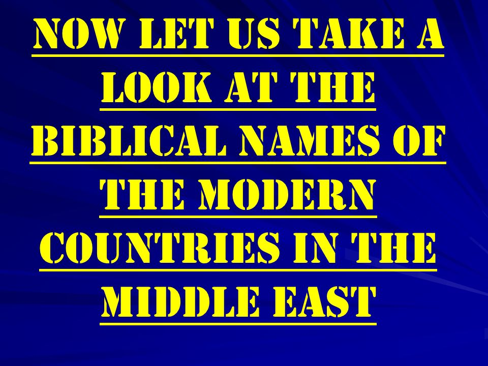 Now let us take a look at the Biblical Names of the Modern Countries in the Middle East