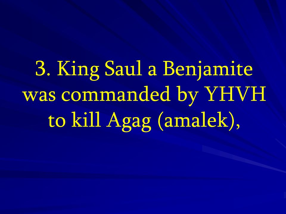 3. King Saul a Benjamite was commanded by YHVH to kill Agag (amalek),