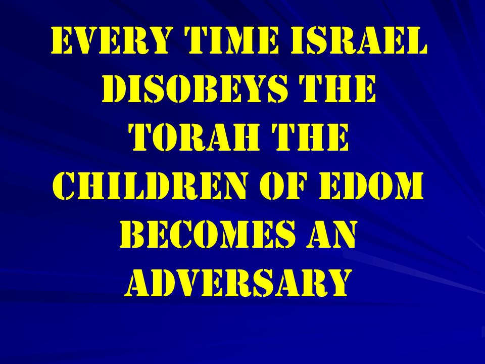 Every time Israel disobeys the Torah the children of Edom becomes an Adversary